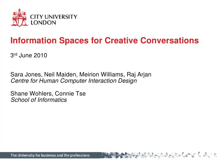 Information Spaces for Creative Conversations<br />3rd June 2010<br />Sara Jones, Neil Maiden, Meirion Williams, Raj Arjan...