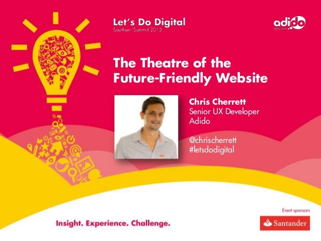 The Theatre of the Future-Friendly Website Chris Cherrett Senior UX Developer Adido @chrischerrett #letsdodigital