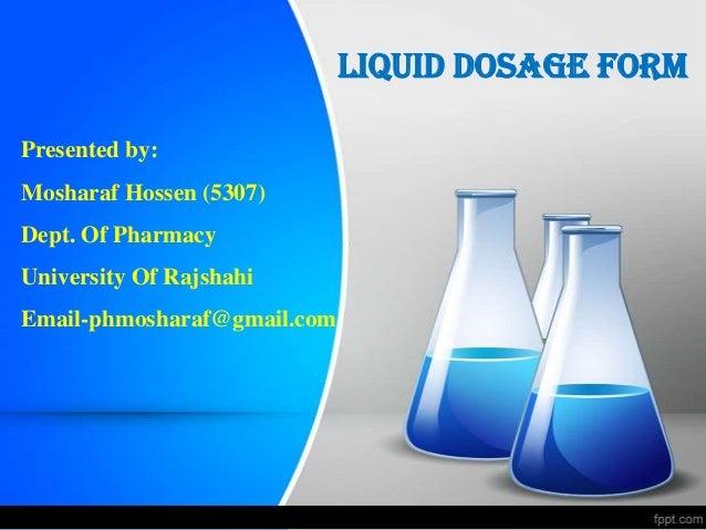 Liquid Dosage Form Presented by: Mosharaf Hossen (5307) Dept. Of Pharmacy University Of Rajshahi Email-phmosharaf@gmail.com