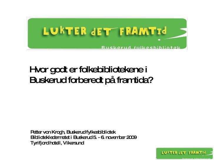 Hvor godt er folkebibliotekene i  Buskerud forberedt på framtida? Petter von Krogh, Buskerud fylkesbibliotek Biblioteklede...