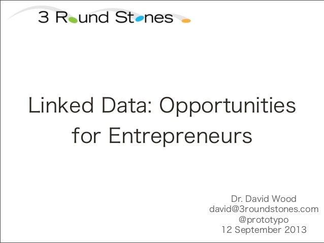 Dr. David Wood david@3roundstones.com @prototypo 12 September 2013 Linked Data: Opportunities for Entrepreneurs