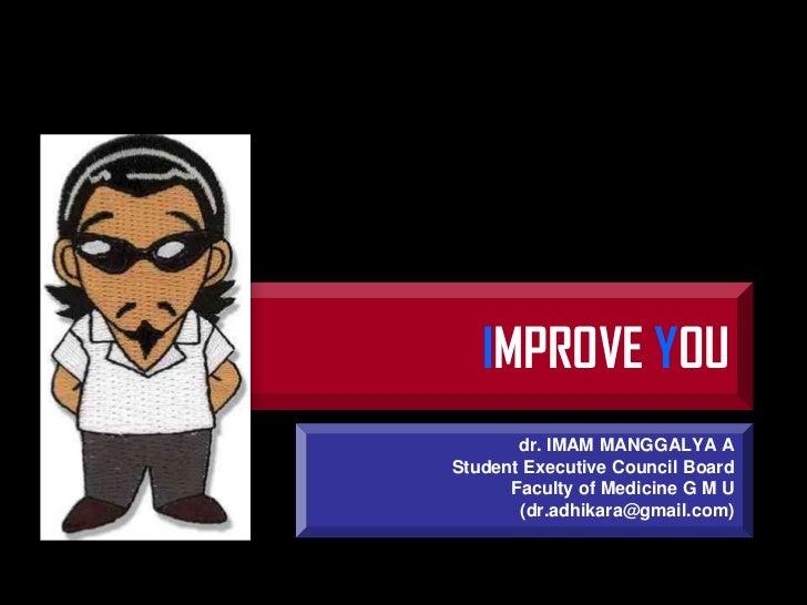 IMPROVE YOU       dr. IMAM MANGGALYA AStudent Executive Council Board      Faculty of Medicine G M U       (dr.adhikara@gm...
