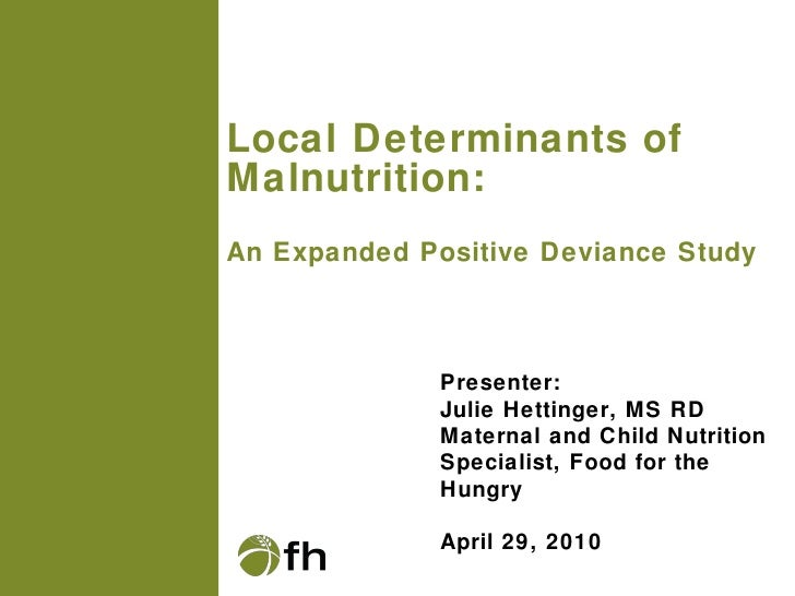 Local Determinants of Malnutrition:  An Expanded Positive Deviance Study Presenter: Julie Hettinger, MS RD Maternal and Ch...