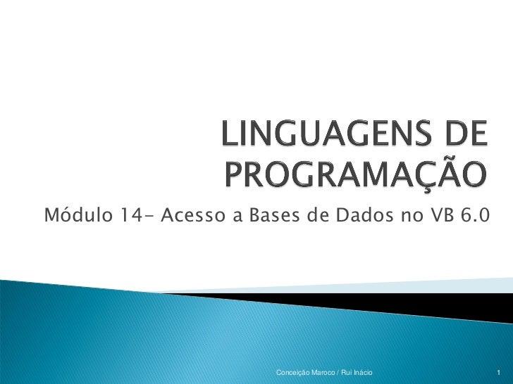 Módulo 14- Acesso a Bases de Dados no VB 6.0                      Conceição Maroco / Rui Inácio   1