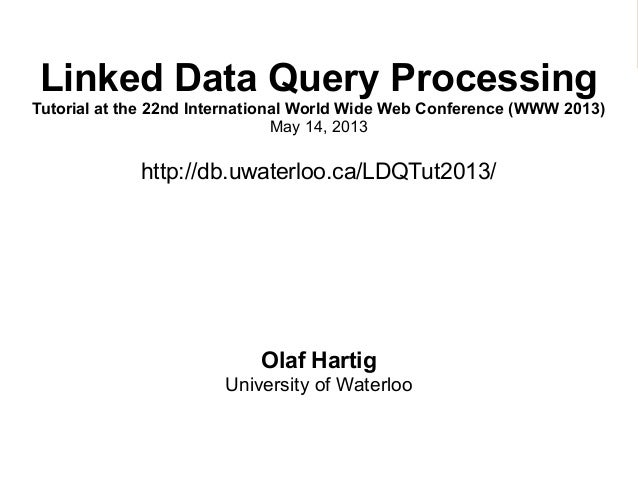 Linked Data Query ProcessingTutorial at the 22nd International World Wide Web Conference (WWW 2013)May 14, 2013http://db.u...
