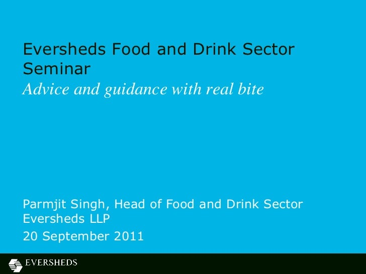 Eversheds Food and Drink SectorSeminarAdvice and guidance with real biteParmjit Singh, Head of Food and Drink SectorEversh...