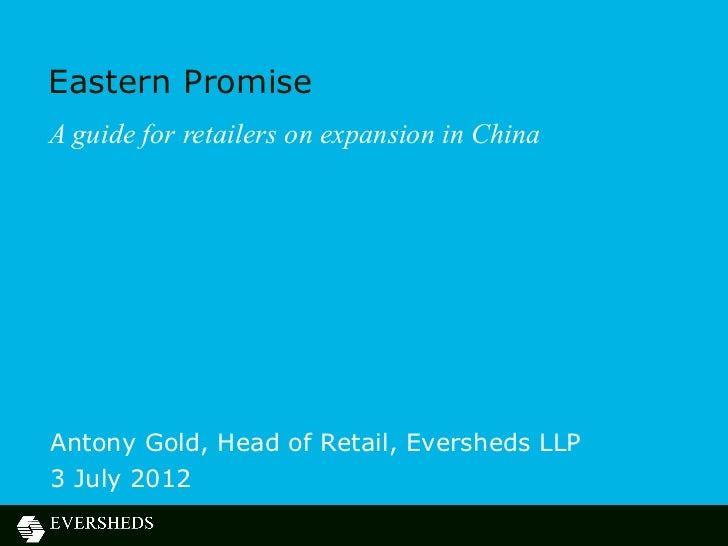 Eastern PromiseA guide for retailers on expansion in ChinaAntony Gold, Head of Retail, Eversheds LLP3 July 2012