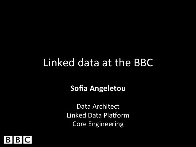 Linked	   data	   at	   the	   BBC	    Sofia	   Angeletou	     	    Data	   Architect	    Linked	   Data	   Pla3orm	    Cor...