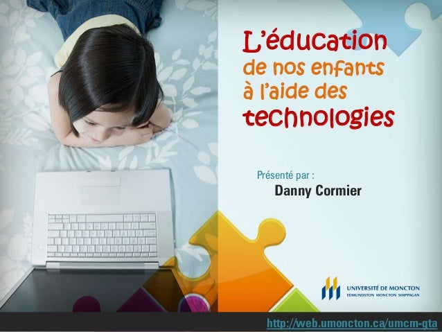 L'éducationde nos enfantsà l'aide destechnologiesPrésenté par :Danny Cormierhttp://web.umoncton.ca/umcm-gta