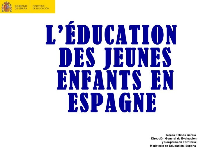 <ul><li>L'ÉDUCATION DES JEUNES ENFANTS EN ESPAGNE   </li></ul><ul><li>  Teresa Salinas García  </li></ul><ul><li>  Direcci...