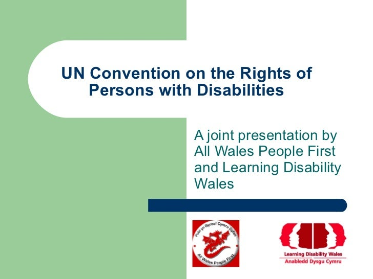 UN Convention on the Rights of Persons with Disabilities A joint presentation by All Wales People First and Learning Disab...