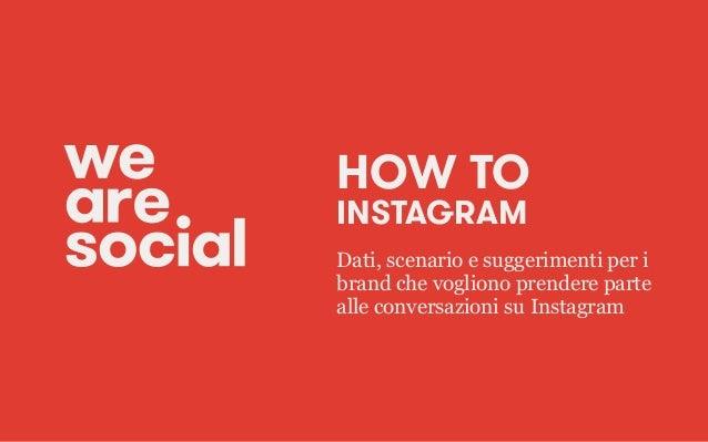 HOW TO INSTAGRAM Dati, scenario e suggerimenti per i brand che vogliono prendere parte alle conversazioni su Instagram