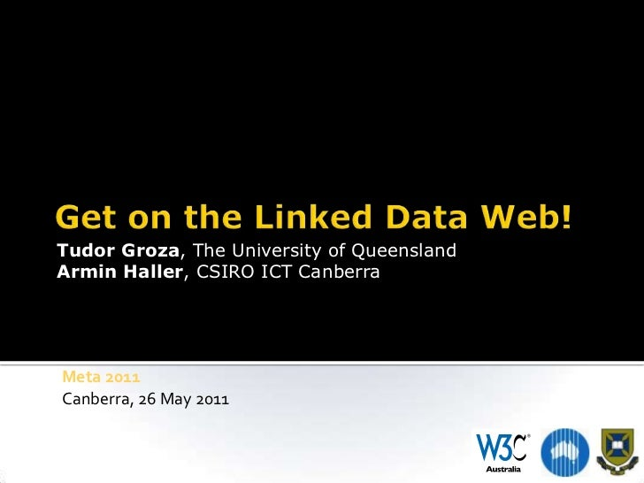 Get on the Linked Data Web!<br />Tudor Groza, The University of Queensland<br />Armin Haller, CSIRO ICT Canberra<br />Meta...