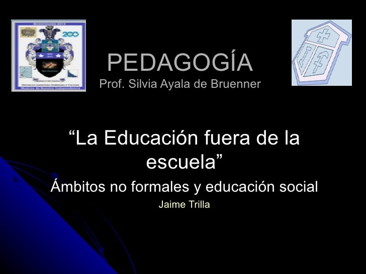 """PEDAGOGÍA Prof. Silvia Ayala de Bruenner """" La Educación fuera de la escuela"""" Ámbitos no formales y educación social Jaime ..."""