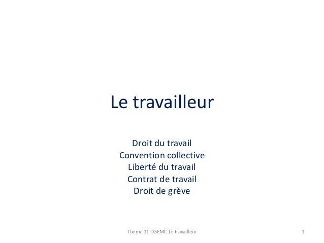 Le travailleur Droit du travail Convention collective Liberté du travail Contrat de travail Droit de grève  Thème 11 DGEMC...