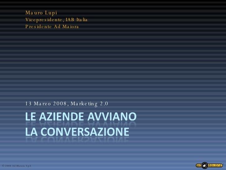 13 Marzo 2008, Marketing 2.0 Mauro Lupi Vicepresidente, IAB Italia Presidente Ad Maiora