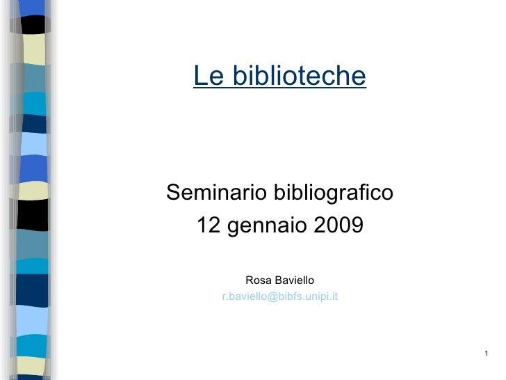 Le biblioteche <ul><li>Seminario bibliografico </li></ul><ul><li>12 gennaio 2009 </li></ul><ul><li>Rosa Baviello </li></ul...