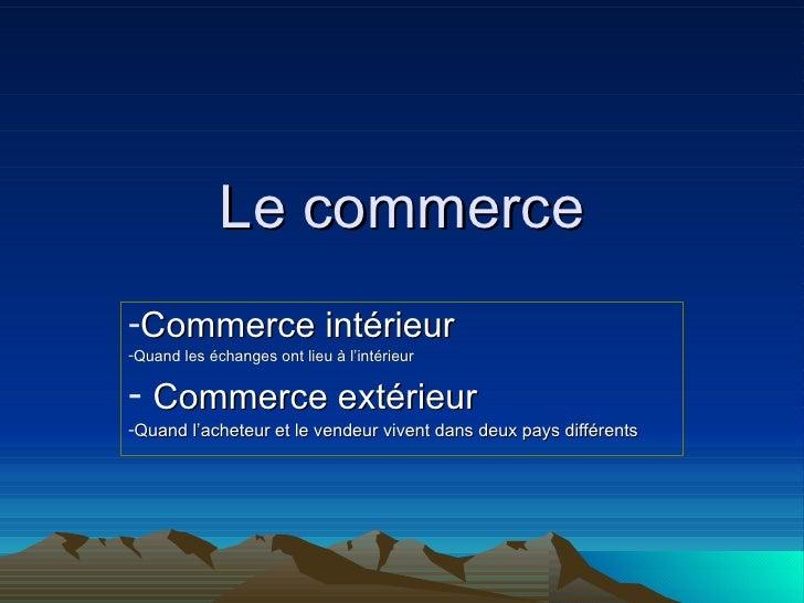 Le commerce <ul><li>Commerce intérieur </li></ul><ul><li>Quand les échanges ont lieu à l'intérieur   </li></ul><ul><li>Com...