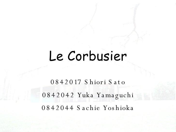 0842017 Shiori Sato 0842042 Yuka Yamaguchi 0842044 Sachie Yoshioka Le Corbusier