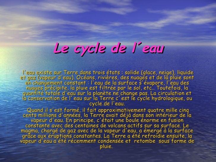 Le cycle de l´eau l'eau existe sur Terre dans trois états : solide (glace, neige), liquide et gaz (vapeur d'eau). Océans, ...