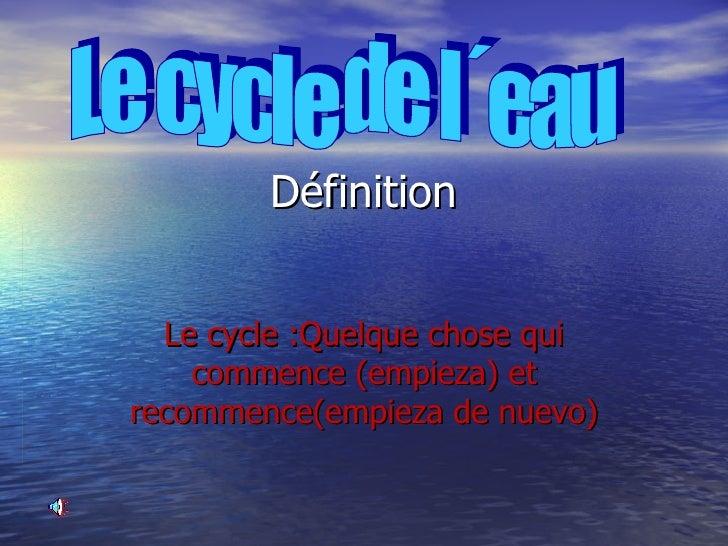 Définition Le cycle :Quelque chose qui commence (empieza) et recommence(empieza de nuevo) Le cycle de l´eau