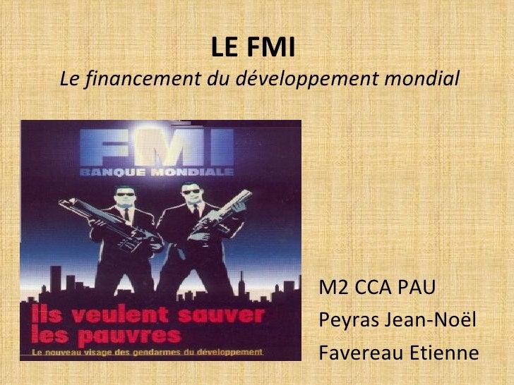 LE FMI   Le financement du développement mondial <ul><li>M2 CCA PAU </li></ul><ul><li>Peyras Jean-Noël </li></ul><ul><li>F...