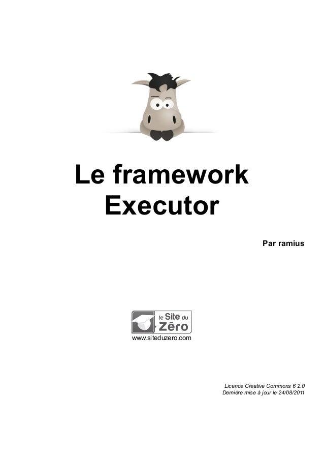 Le framework Executor Par ramius www.siteduzero.com Licence Creative Commons 6 2.0 Dernière mise à jour le 24/08/2011