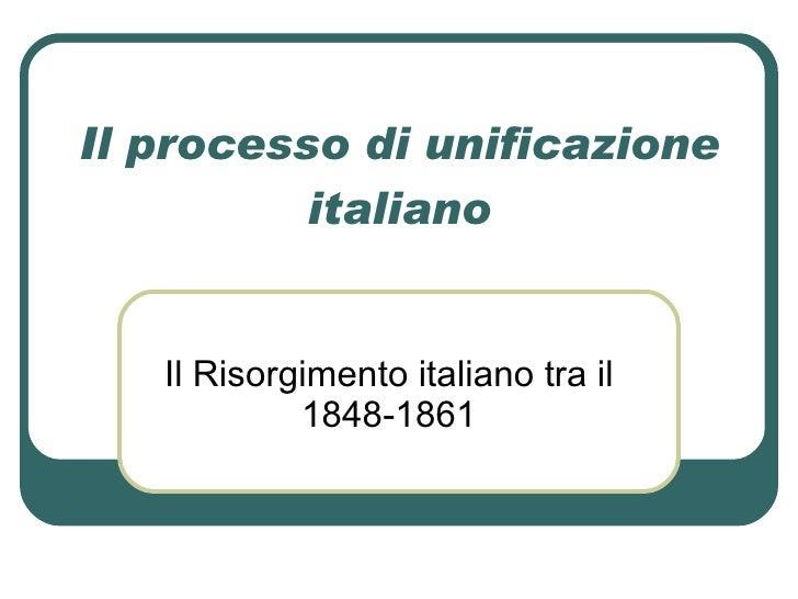 Il processo di unificazione italiano Il Risorgimento italiano tra il 1848-1861