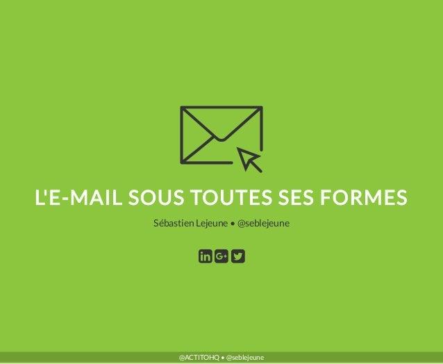 L'E-MAIL SOUS TOUTES SES FORMES •Sébastien Lejeune @seblejeune @ACTITOHQ • @seblejeune