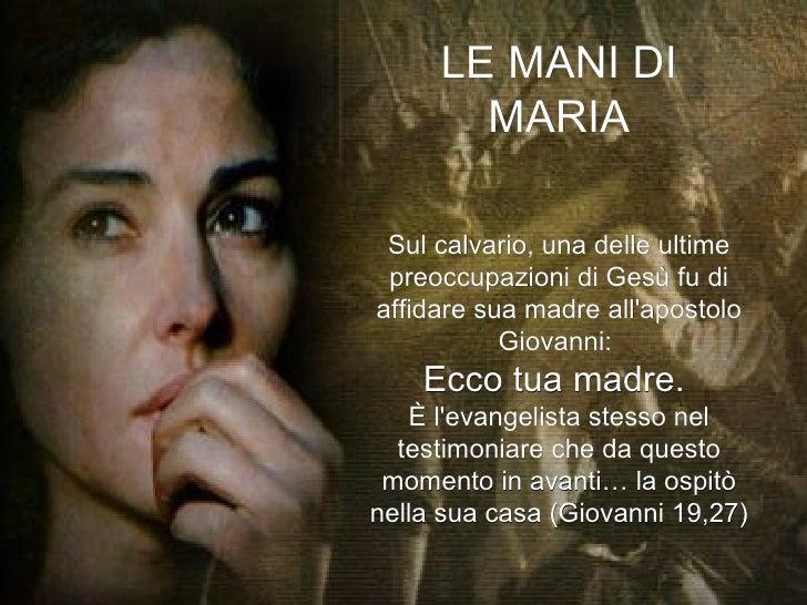 LE MANI DI MARIA Sul calvario, una delle ultime preoccupazioni di Gesù fu di affidare sua madre all'apostolo Giovanni:  Ec...