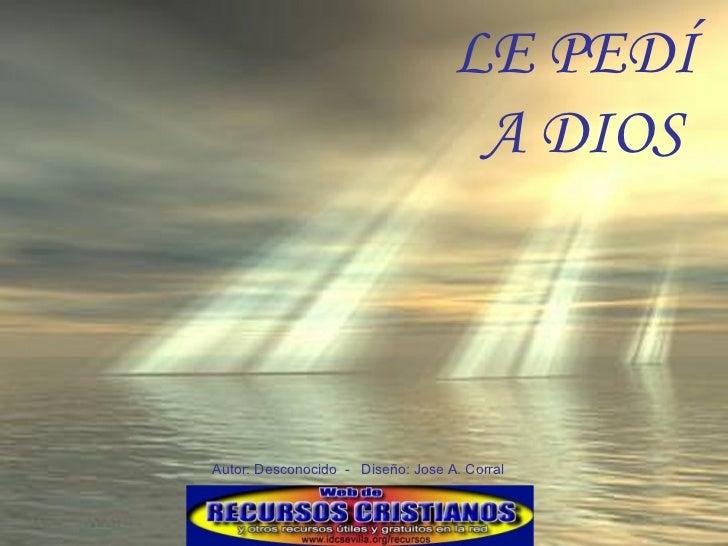 LE PEDÍ  A DIOS Autor: Desconocido  -  Diseño: Jose A. Corral