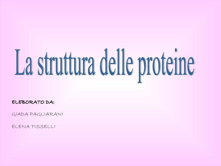 La struttura delle proteine ELEBORATO DA: GIADA PAGLIARANI  ELENA TISSELLI