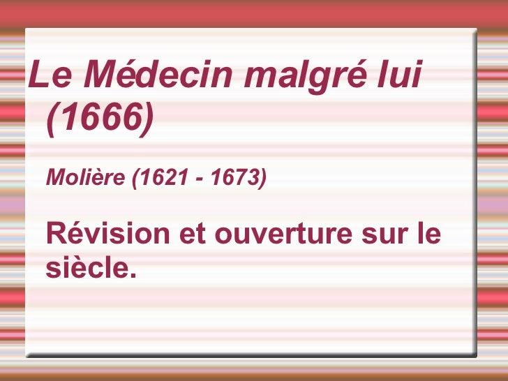 Le Médecin malgré lui (1666) Molière (1621 - 1673) Révision et ouverture sur le siècle.