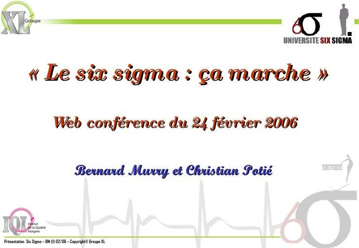 «Le six sigma : ça marche» Web conférence du 24 février 2006 Bernard Murry et Christian Potié