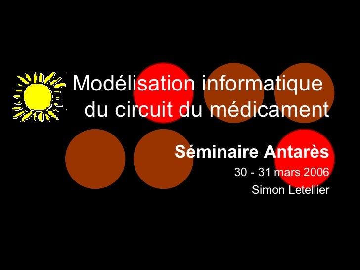 Modélisation informatique  du circuit du médicament Séminaire Antarès 30 -31 mars 2006 Simon Letellier