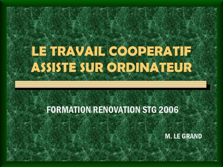 LE TRAVAIL COOPERATIF ASSISTE SUR ORDINATEUR FORMATION RENOVATION STG 2006 M. LE GRAND