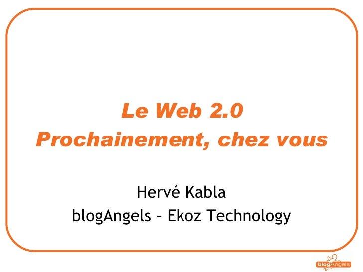 Le Web 2.0 Prochainement, chez vous Hervé Kabla blogAngels – Ekoz Technology