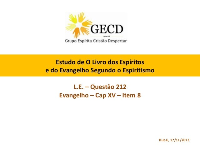 Estudo de O Livro dos Espíritos e do Evangelho Segundo o Espiritismo L.E. – Questão 212 Evangelho – Cap XV – Item 8  Dubai...