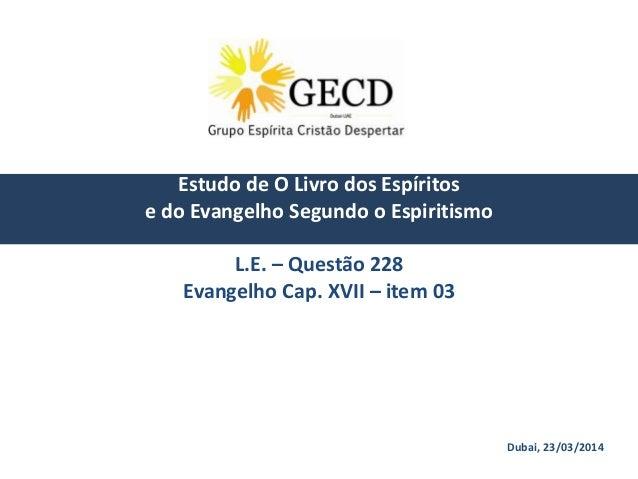 Dubai, 23/03/2014 Estudo de O Livro dos Espíritos e do Evangelho Segundo o Espiritismo L.E. – Questão 228 Evangelho Cap. X...