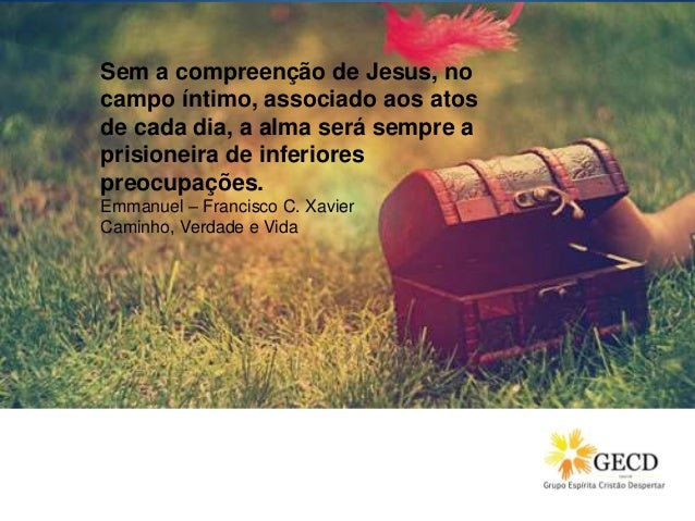 Sem a compreenção de Jesus, no campo íntimo, associado aos atos de cada dia, a alma será sempre a prisioneira de inferiore...
