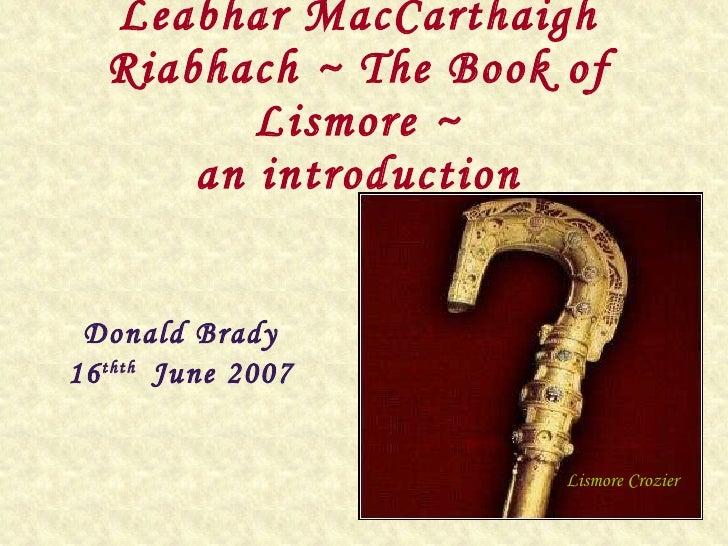 Leabhar MacCarthaigh Riabhach ~ The Book of Lismore ~ an introduction Donald Brady 16 thth  June 2007 Lismore Crozier