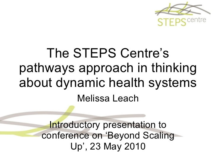 The STEPS Centre's pathways approach in thinking about dynamic health systems Melissa Leach Introductory presentation to c...