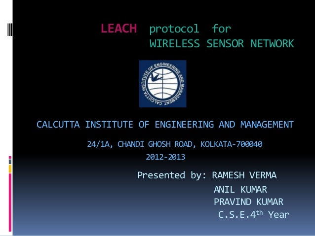 LEACH protocol for WIRELESS SENSOR NETWORK CALCUTTA INSTITUTE OF ENGINEERING AND MANAGEMENT 24/1A, CHANDI GHOSH ROAD, KOLK...