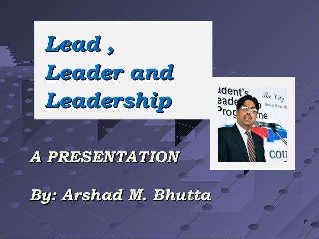 Lead , Leader and Leadership A PRESENTATION By: Arshad M. Bhutta