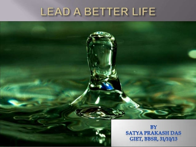         What do we mean by better life? Simple steps to live our life more deliberately, more joyfully and completely....