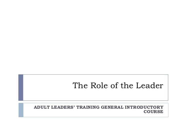 The Role of the Leader<br />ADULT LEADERS' TRAINING GENERAL INTRODUCTORY COURSE<br />
