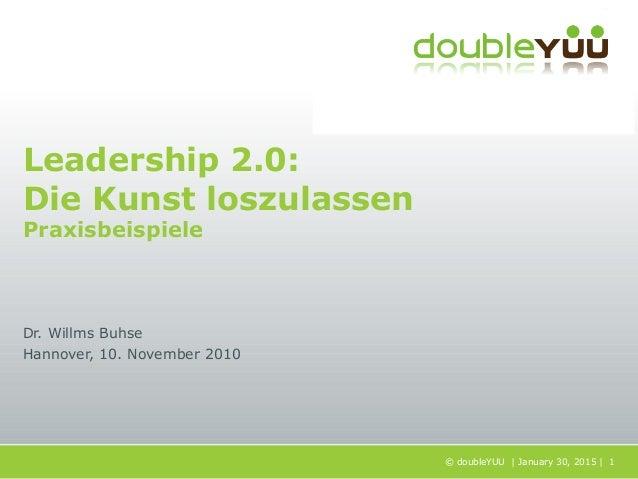 © doubleYUU | January 30, 2015 | 1 Leadership 2.0: Die Kunst loszulassen Praxisbeispiele Dr. Willms Buhse Hannover, 10. No...