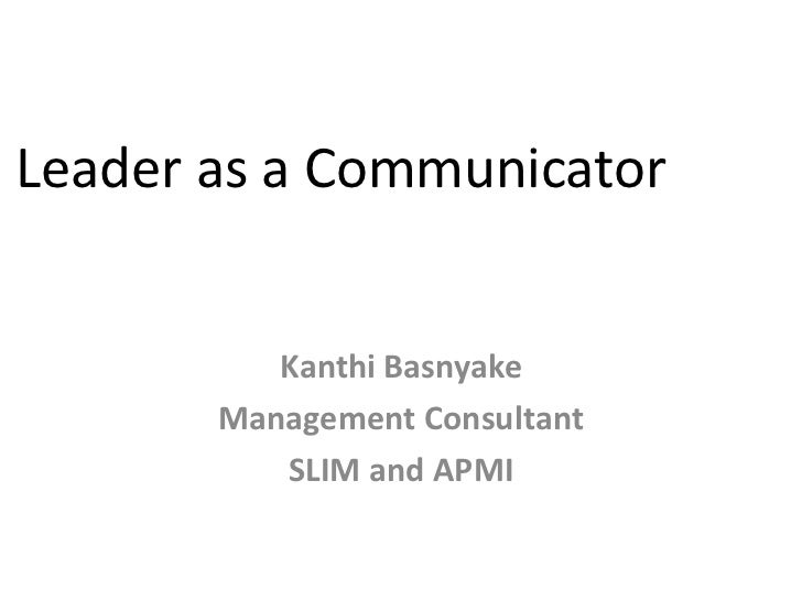 Leader as a Communicator          Kanthi Basnyake       Management Consultant          SLIM and APMI