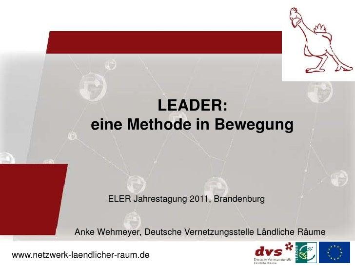 LEADER:                  eine Methode in Bewegung                      ELER Jahrestagung 2011, Brandenburg              An...