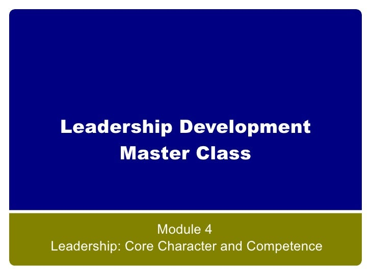 Leadership Development       Master Class                     Module 4 Leadership: Core Character and Competence